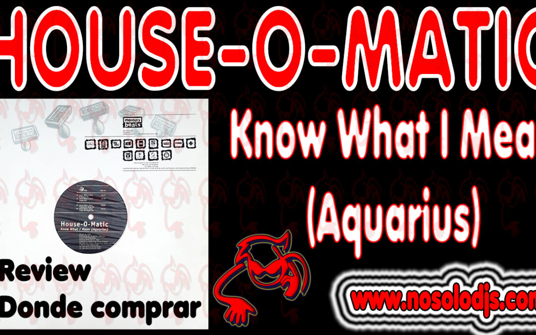 Presentación disco 35: House O Matic – Know What I Mean (Aquarius) «SONIDO VINILO»